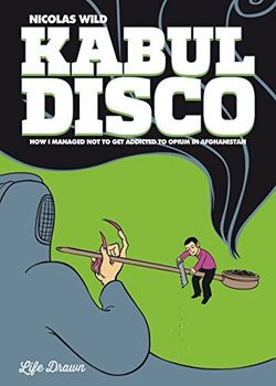 Kabul Disco 2 - How I Managed Not to Get Addicted to Opium in Afghanistan